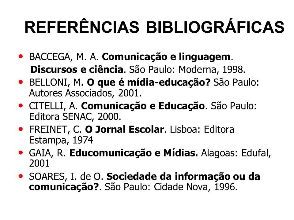 REFERÊNCIAS BIBLIOGRÁFICAS BACCEGA, M. A. Comunicação e linguagem. Discursos e ciência. São Paulo: Moderna, 1998. BELLONI, M. O que é mídia-educação?