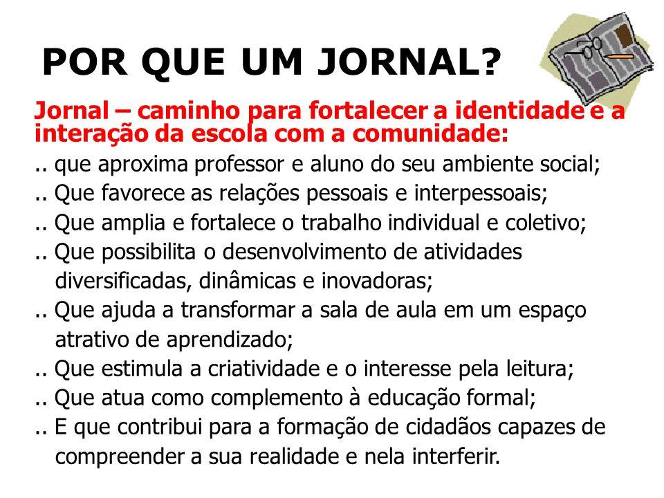 POR QUE UM JORNAL? Jornal – caminho para fortalecer a identidade e a interação da escola com a comunidade:.. que aproxima professor e aluno do seu amb