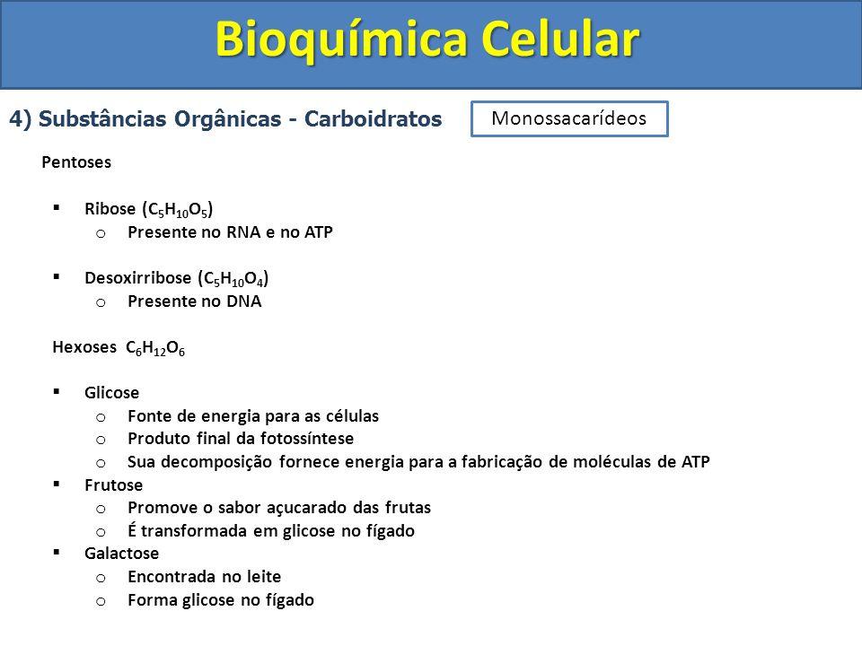 Bioquímica Celular 4) Substâncias Orgânicas - Carboidratos Pentoses Ribose (C 5 H 10 O 5 ) o Presente no RNA e no ATP Desoxirribose (C 5 H 10 O 4 ) o