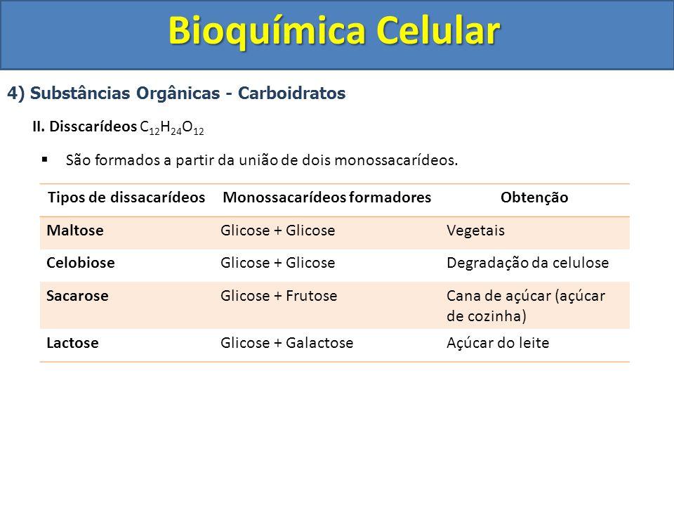 Bioquímica Celular 4) Substâncias Orgânicas - Carboidratos II. Disscarídeos C 12 H 24 O 12 São formados a partir da união de dois monossacarídeos. Tip