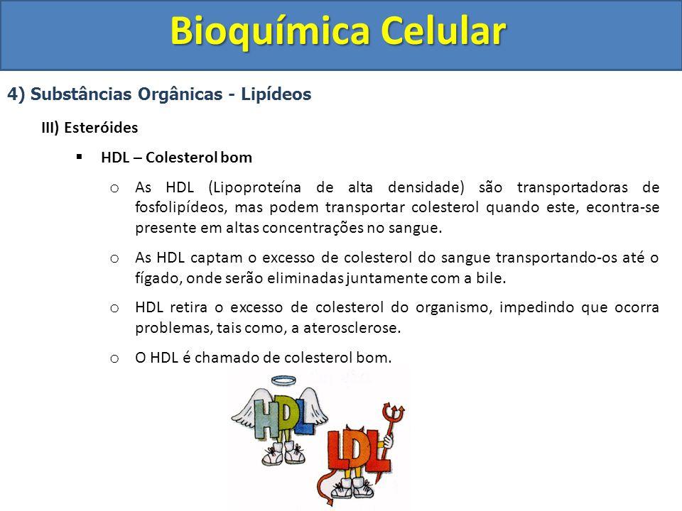 Bioquímica Celular 4) Substâncias Orgânicas - Lipídeos III) Esteróides HDL – Colesterol bom o As HDL (Lipoproteína de alta densidade) são transportado
