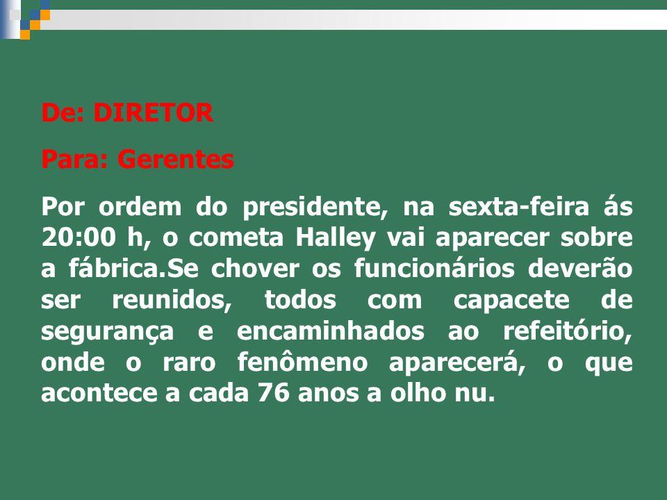 De: DIRETOR Para: Gerentes Por ordem do presidente, na sexta-feira ás 20:00 h, o cometa Halley vai aparecer sobre a fábrica.Se chover os funcionários