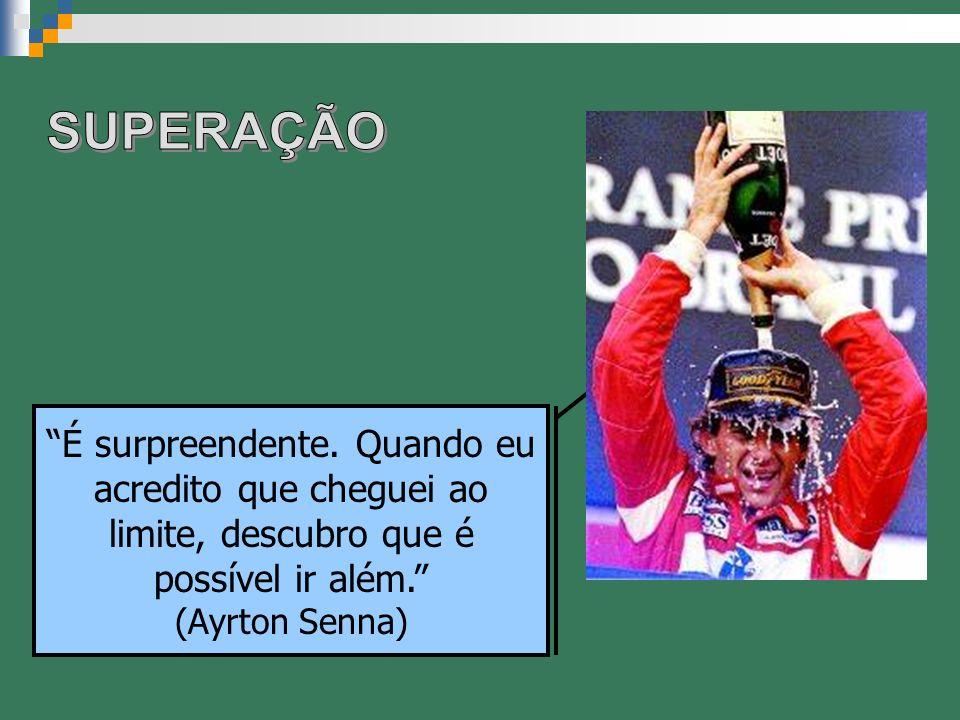 É surpreendente. Quando eu acredito que cheguei ao limite, descubro que é possível ir além. (Ayrton Senna)
