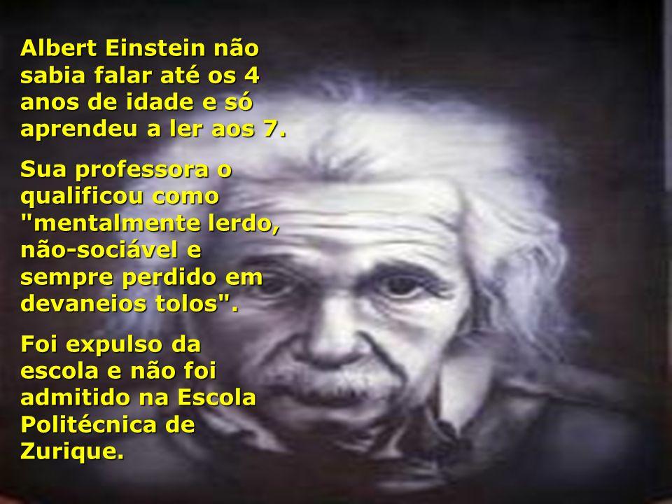 Albert Einstein não sabia falar até os 4 anos de idade e só aprendeu a ler aos 7. Sua professora o qualificou como