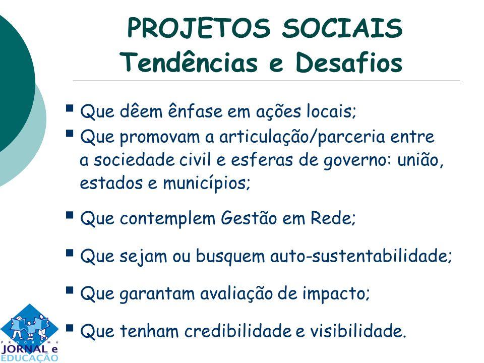 PROJETOS SOCIAIS Tendências e Desafios Que dêem ênfase em ações locais; Que promovam a articulação/parceria entre a sociedade civil e esferas de gover