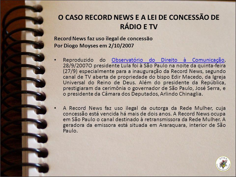 O CASO RECORD NEWS E A LEI DE CONCESSÃO DE RÁDIO E TV Record News faz uso ilegal de concessão Por Diogo Moyses em 2/10/2007 Reproduzido do Observatóri
