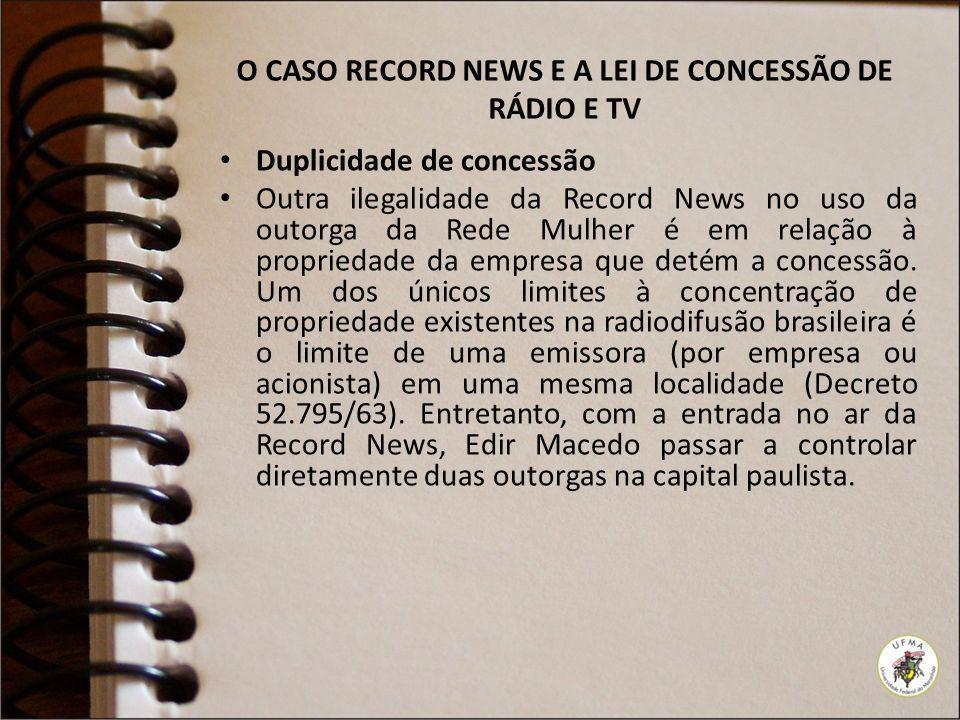 O CASO RECORD NEWS E A LEI DE CONCESSÃO DE RÁDIO E TV Duplicidade de concessão Outra ilegalidade da Record News no uso da outorga da Rede Mulher é em