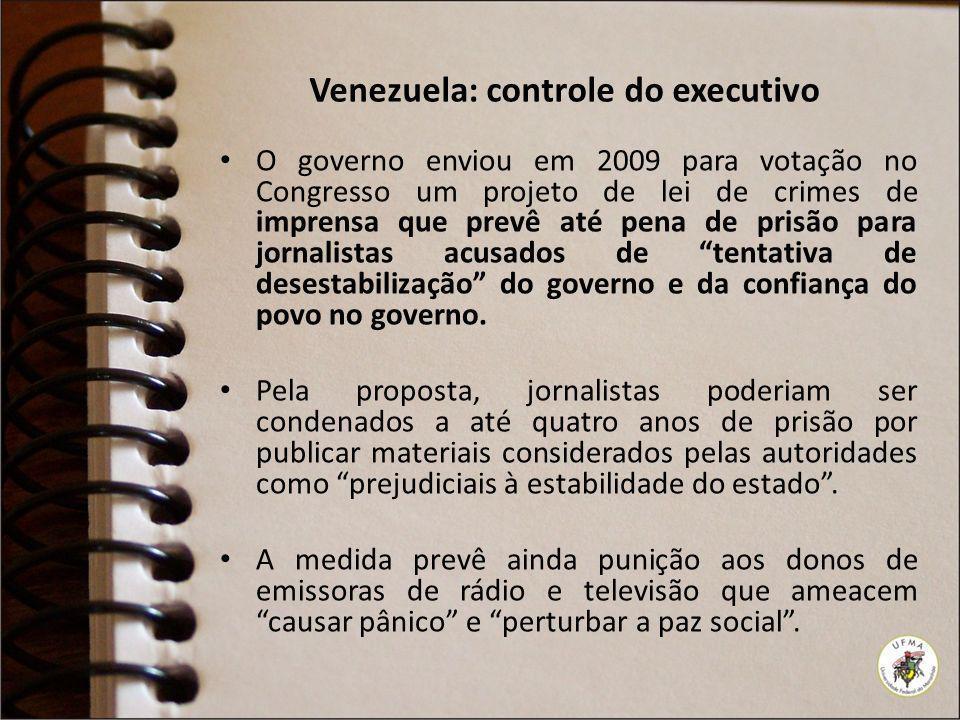 Venezuela: controle do executivo O governo enviou em 2009 para votação no Congresso um projeto de lei de crimes de imprensa que prevê até pena de pris