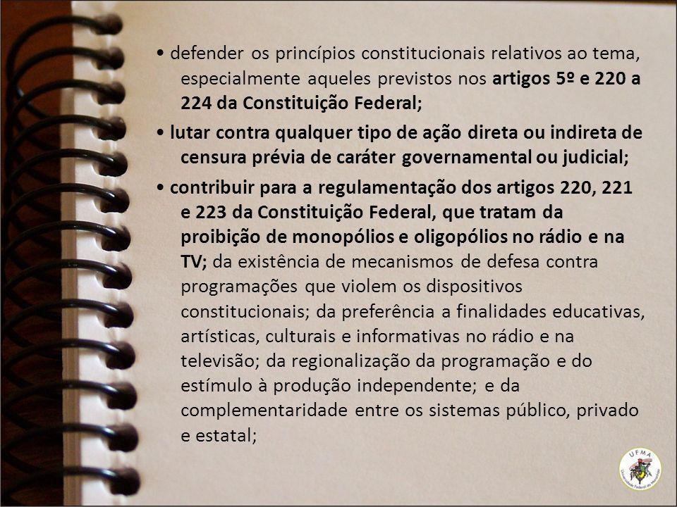defender os princípios constitucionais relativos ao tema, especialmente aqueles previstos nos artigos 5º e 220 a 224 da Constituição Federal; lutar co