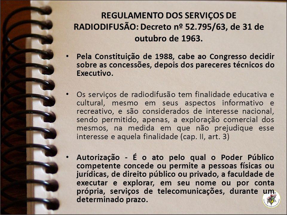 REGULAMENTO DOS SERVIÇOS DE RADIODIFUSÃO: Decreto nº 52.795/63, de 31 de outubro de 1963. Pela Constituição de 1988, cabe ao Congresso decidir sobre a