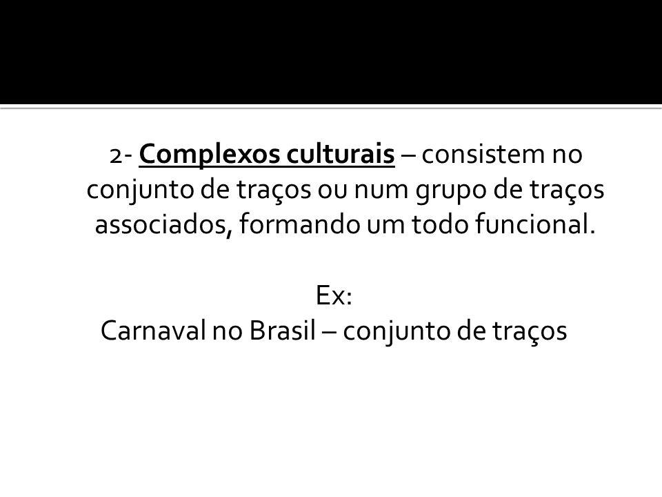 2- Complexos culturais – consistem no conjunto de traços ou num grupo de traços associados, formando um todo funcional. Ex: Carnaval no Brasil – conju