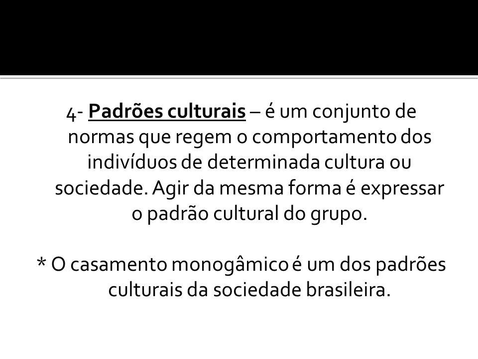 4- Padrões culturais – é um conjunto de normas que regem o comportamento dos indivíduos de determinada cultura ou sociedade. Agir da mesma forma é exp