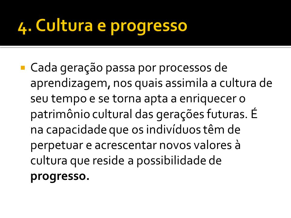 Cada geração passa por processos de aprendizagem, nos quais assimila a cultura de seu tempo e se torna apta a enriquecer o patrimônio cultural das ger