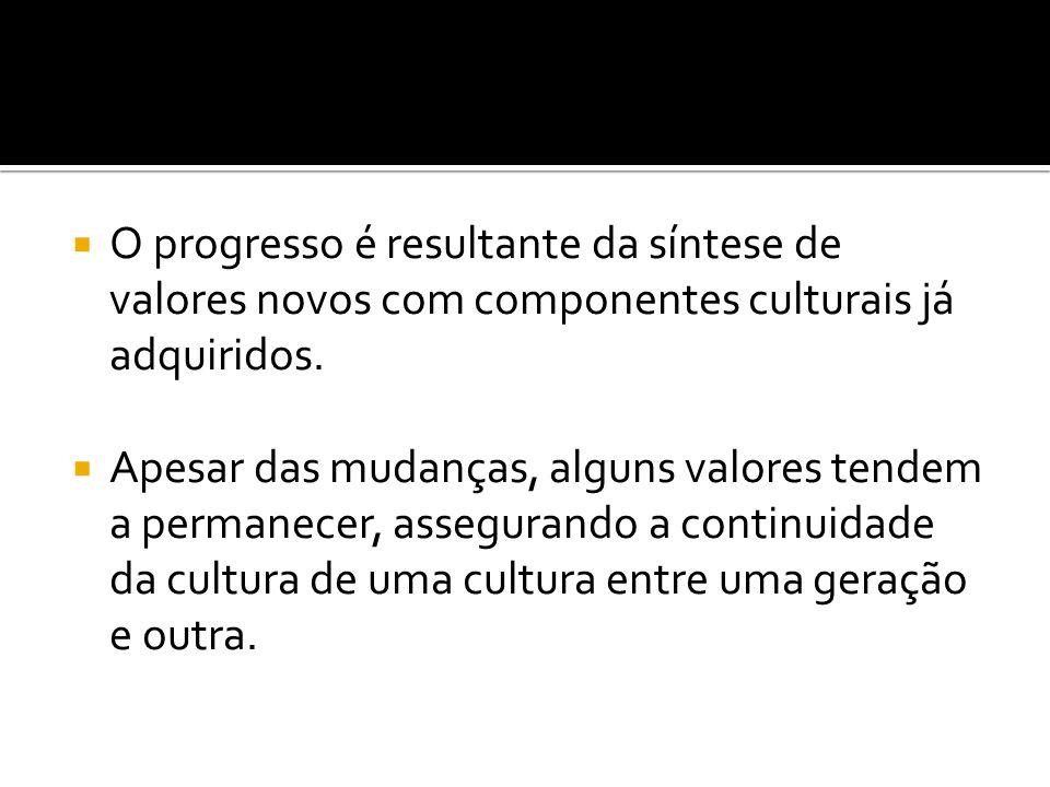 O progresso é resultante da síntese de valores novos com componentes culturais já adquiridos. Apesar das mudanças, alguns valores tendem a permanecer,