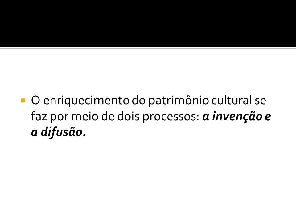 O enriquecimento do patrimônio cultural se faz por meio de dois processos: a invenção e a difusão.