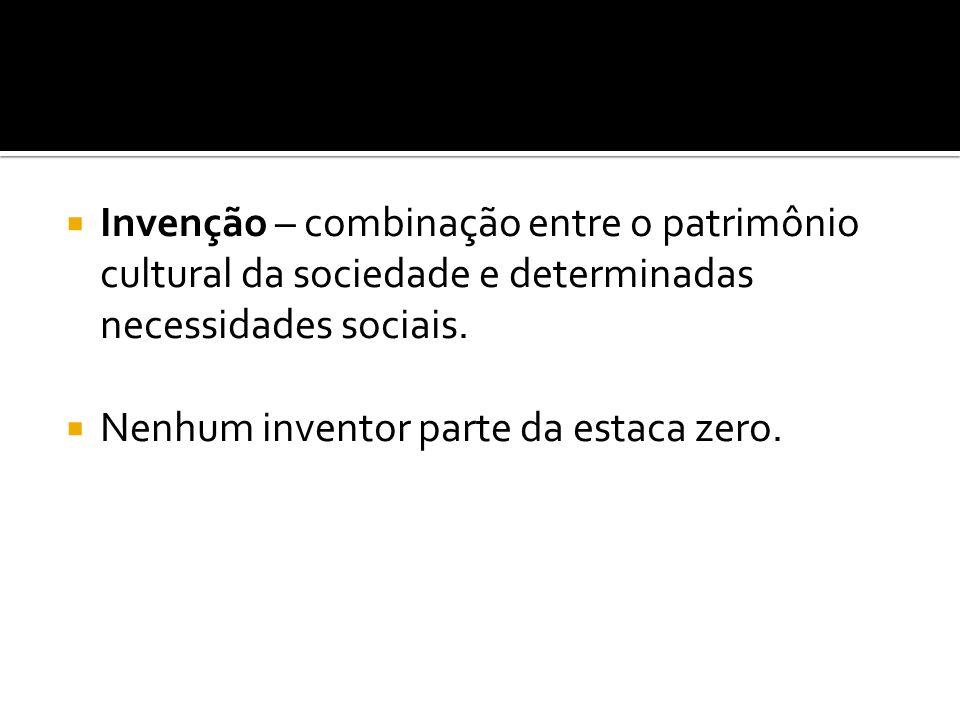 Invenção – combinação entre o patrimônio cultural da sociedade e determinadas necessidades sociais. Nenhum inventor parte da estaca zero.