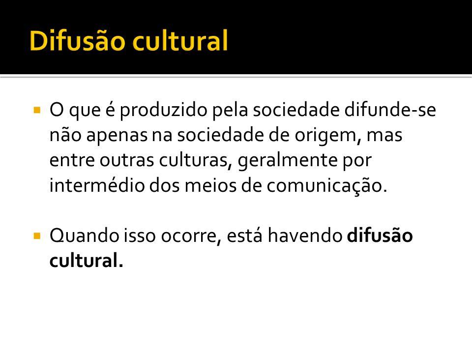 O que é produzido pela sociedade difunde-se não apenas na sociedade de origem, mas entre outras culturas, geralmente por intermédio dos meios de comun