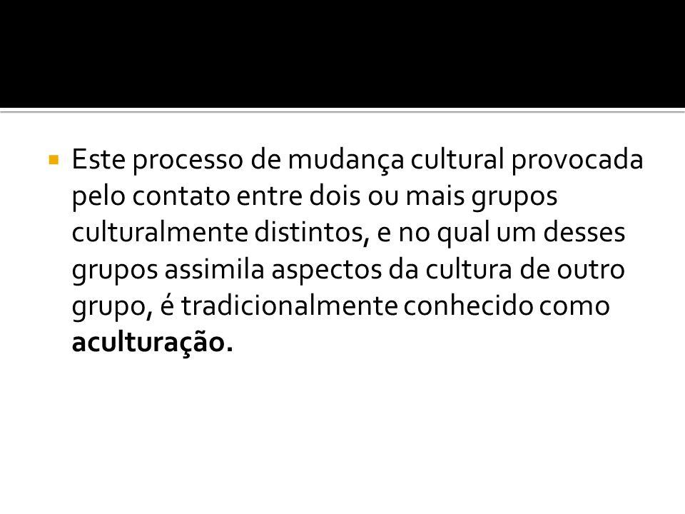 Este processo de mudança cultural provocada pelo contato entre dois ou mais grupos culturalmente distintos, e no qual um desses grupos assimila aspect