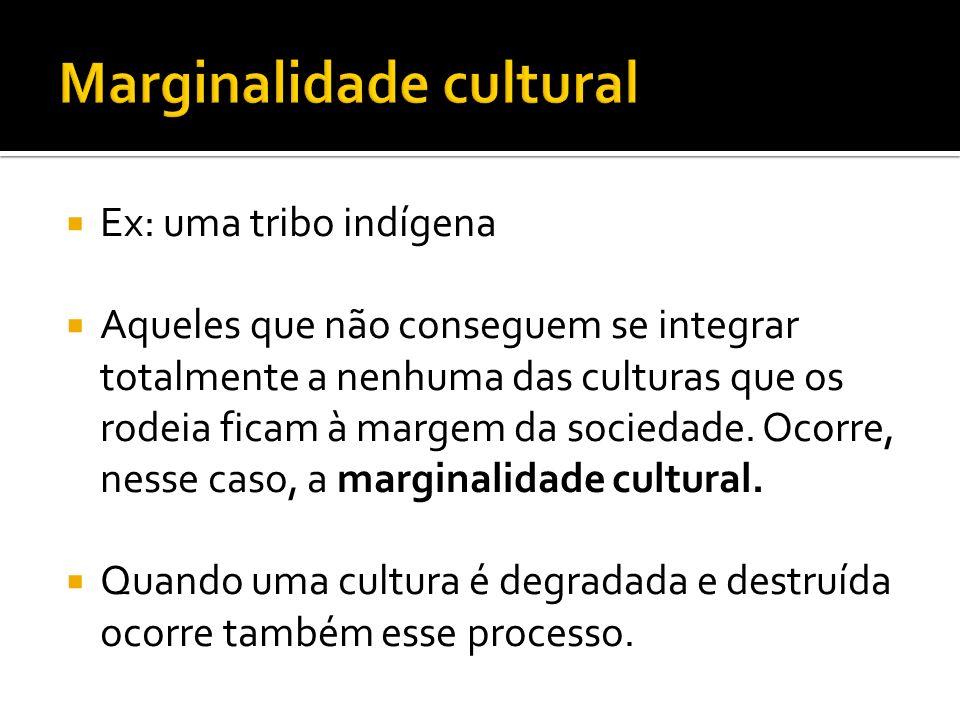 Ex: uma tribo indígena Aqueles que não conseguem se integrar totalmente a nenhuma das culturas que os rodeia ficam à margem da sociedade. Ocorre, ness