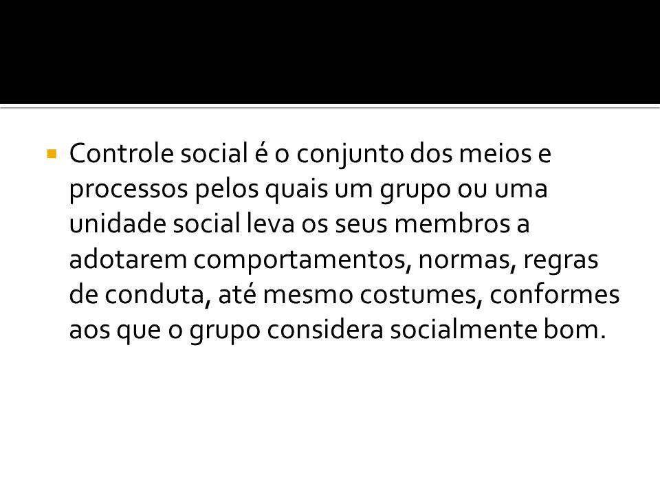 Controle social é o conjunto dos meios e processos pelos quais um grupo ou uma unidade social leva os seus membros a adotarem comportamentos, normas,