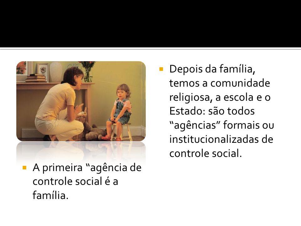 A primeira agência de controle social é a família. Depois da família, temos a comunidade religiosa, a escola e o Estado: são todos agências formais ou