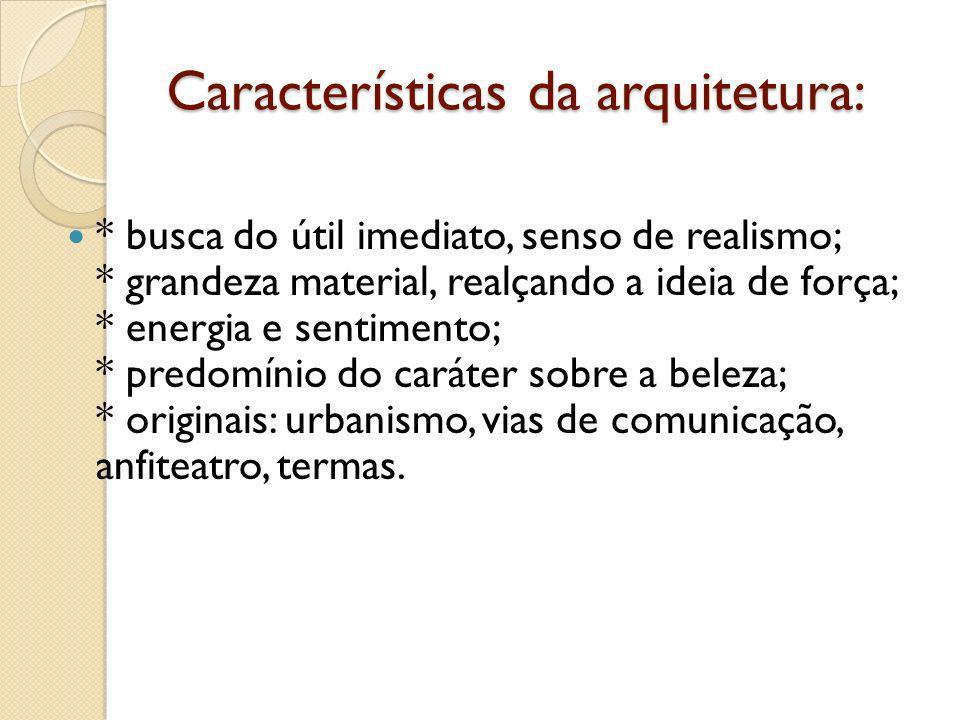 Características da arquitetura: * busca do útil imediato, senso de realismo; * grandeza material, realçando a ideia de força; * energia e sentimento;