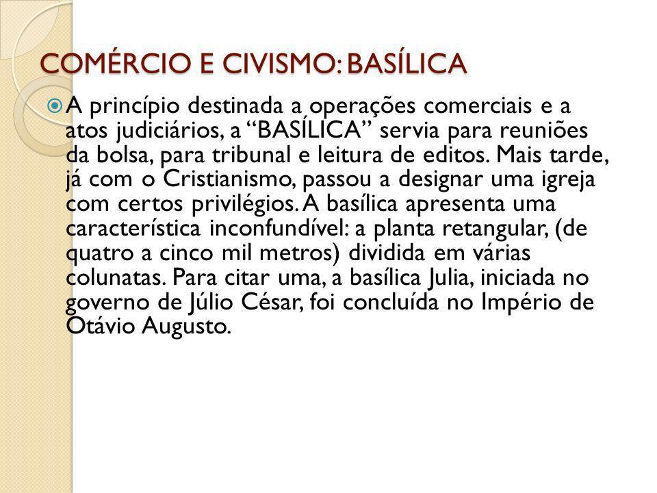 COMÉRCIO E CIVISMO: BASÍLICA A princípio destinada a operações comerciais e a atos judiciários, a BASÍLICA servia para reuniões da bolsa, para tribuna