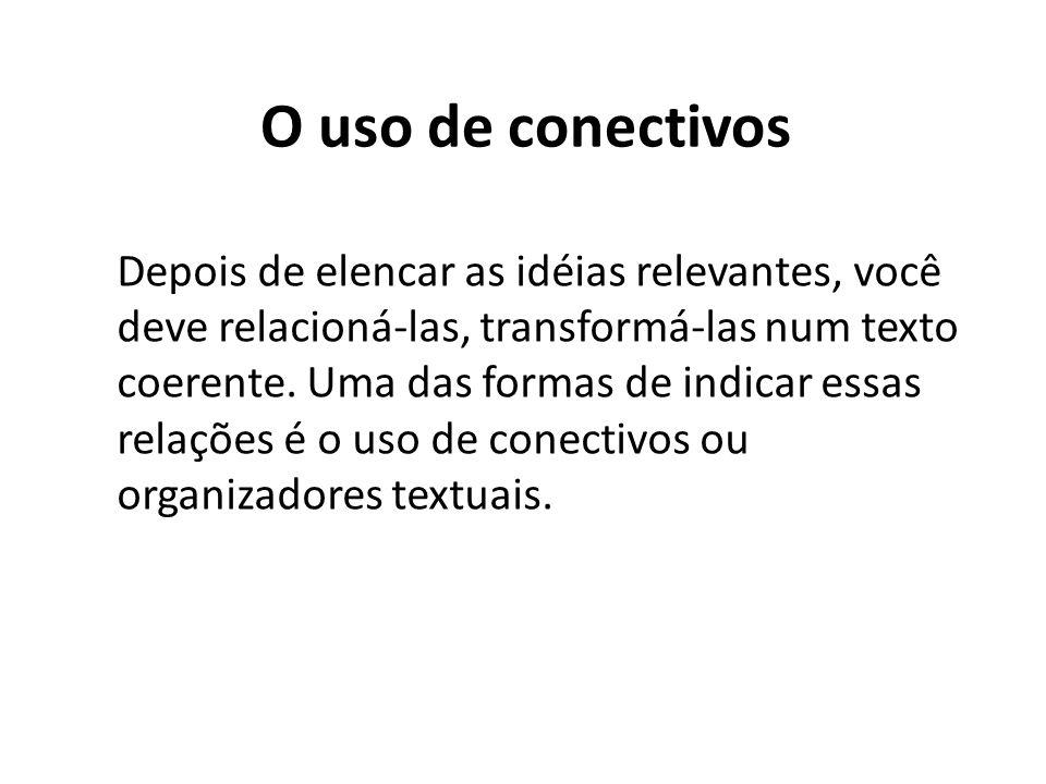 O uso de conectivos Depois de elencar as idéias relevantes, você deve relacioná-las, transformá-las num texto coerente. Uma das formas de indicar essa
