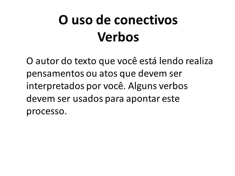 O uso de conectivos Verbos O autor do texto que você está lendo realiza pensamentos ou atos que devem ser interpretados por você. Alguns verbos devem