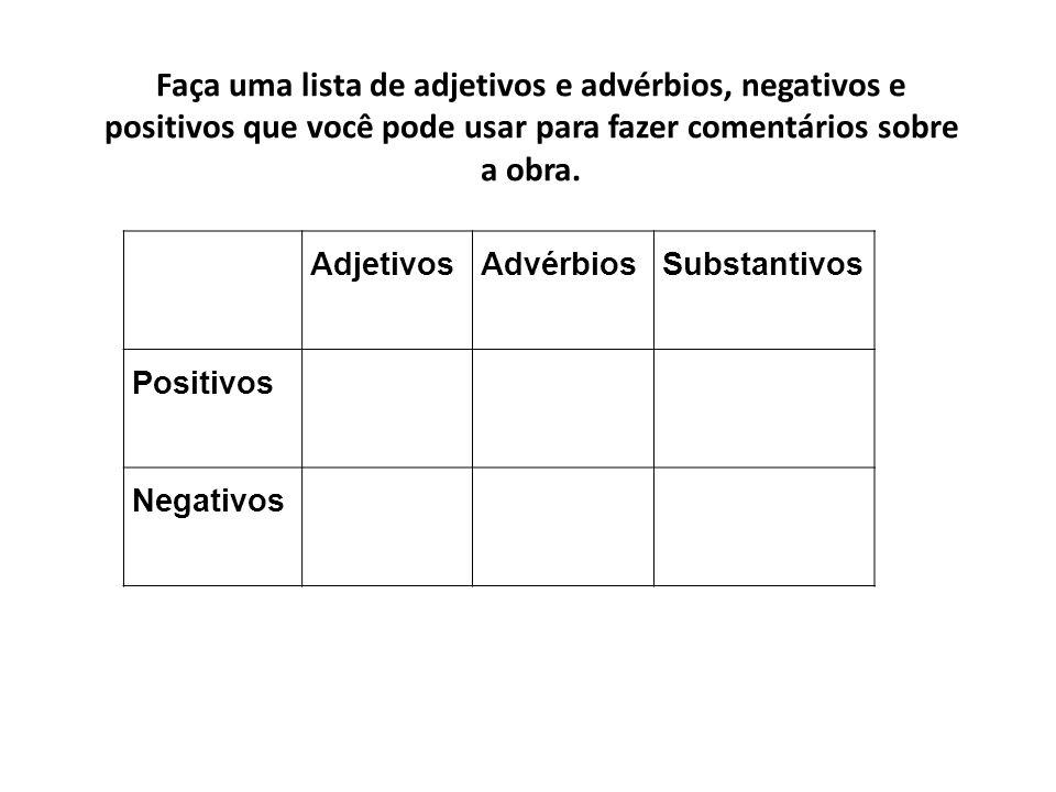 Faça uma lista de adjetivos e advérbios, negativos e positivos que você pode usar para fazer comentários sobre a obra. AdjetivosAdvérbiosSubstantivos