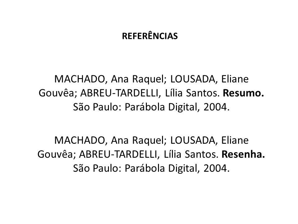 REFERÊNCIAS MACHADO, Ana Raquel; LOUSADA, Eliane Gouvêa; ABREU-TARDELLI, Lília Santos. Resumo. São Paulo: Parábola Digital, 2004. MACHADO, Ana Raquel;