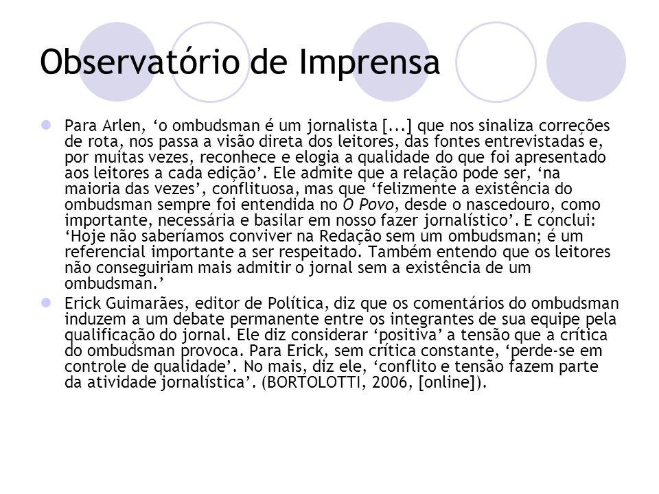 Observatório de Imprensa Para Arlen, o ombudsman é um jornalista [...] que nos sinaliza correções de rota, nos passa a visão direta dos leitores, das fontes entrevistadas e, por muitas vezes, reconhece e elogia a qualidade do que foi apresentado aos leitores a cada edição.