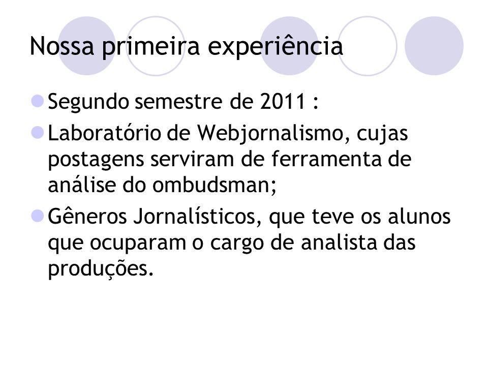 Nossa primeira experiência Segundo semestre de 2011 : Laboratório de Webjornalismo, cujas postagens serviram de ferramenta de análise do ombudsman; Gêneros Jornalísticos, que teve os alunos que ocuparam o cargo de analista das produções.