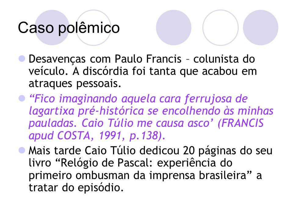 Caso polêmico Desavenças com Paulo Francis – colunista do veículo.