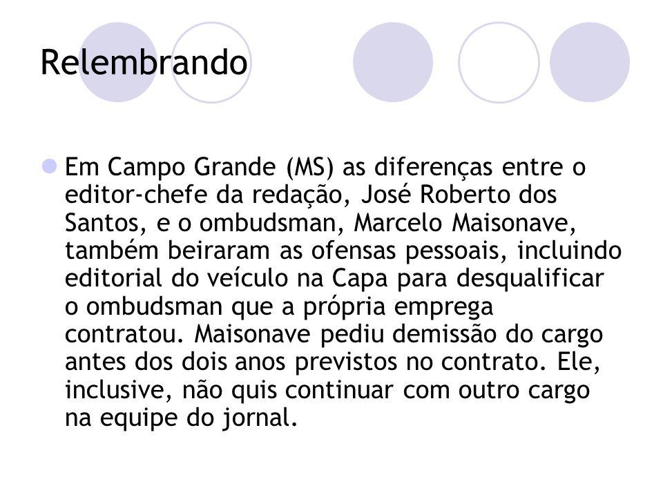 Relembrando Em Campo Grande (MS) as diferenças entre o editor-chefe da redação, José Roberto dos Santos, e o ombudsman, Marcelo Maisonave, também beiraram as ofensas pessoais, incluindo editorial do veículo na Capa para desqualificar o ombudsman que a própria emprega contratou.