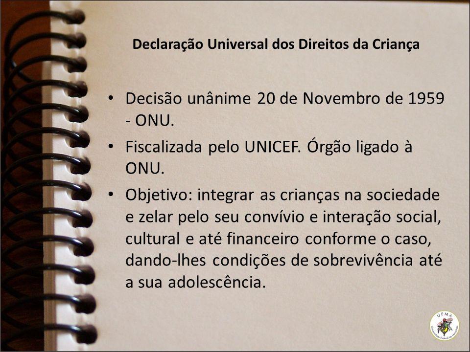 Declaração Universal dos Direitos da Criança Decisão unânime 20 de Novembro de 1959 - ONU. Fiscalizada pelo UNICEF. Órgão ligado à ONU. Objetivo: inte