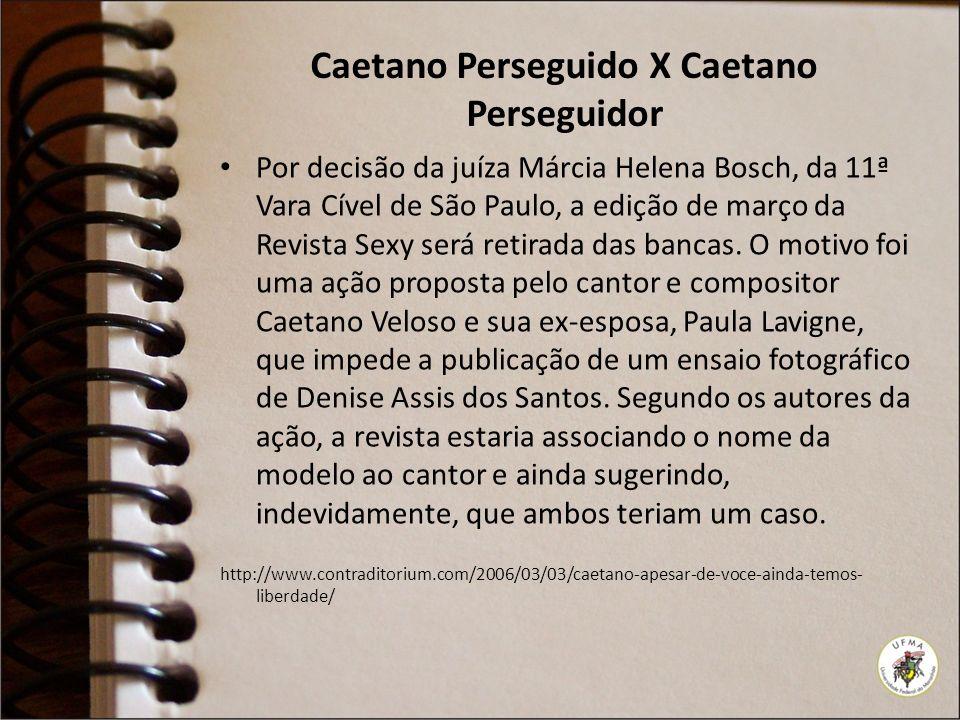 Caetano Perseguido X Caetano Perseguidor Por decisão da juíza Márcia Helena Bosch, da 11ª Vara Cível de São Paulo, a edição de março da Revista Sexy s