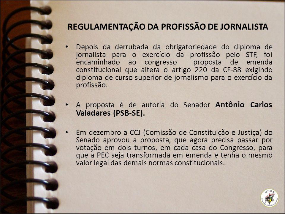 REGULAMENTAÇÃO DA PROFISSÃO DE JORNALISTA Depois da derrubada da obrigatoriedade do diploma de jornalista para o exercício da profissão pelo STF, foi encaminhado ao congresso proposta de emenda constitucional que altera o artigo 220 da CF-88 exigindo diploma de curso superior de jornalismo para o exercício da profissão.