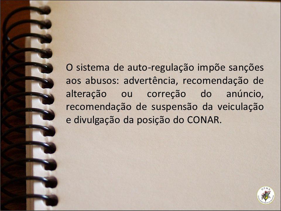 O sistema de auto-regulação impõe sanções aos abusos: advertência, recomendação de alteração ou correção do anúncio, recomendação de suspensão da veiculação e divulgação da posição do CONAR.