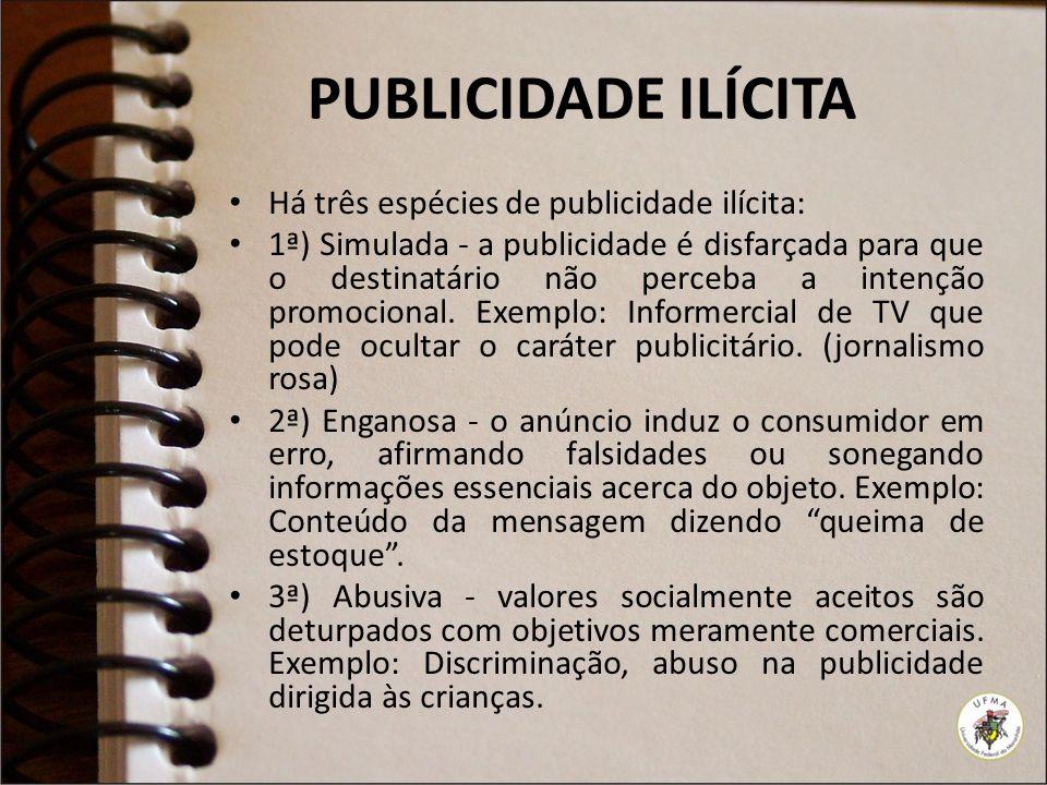 PUBLICIDADE ILÍCITA Há três espécies de publicidade ilícita: 1ª) Simulada - a publicidade é disfarçada para que o destinatário não perceba a intenção promocional.