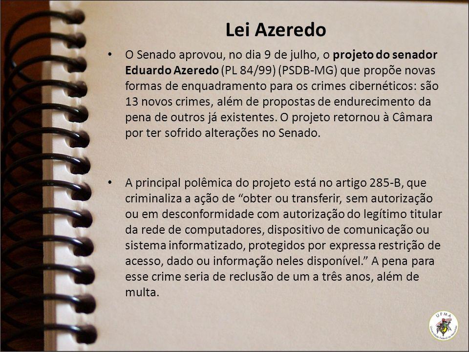 Lei Azeredo O Senado aprovou, no dia 9 de julho, o projeto do senador Eduardo Azeredo (PL 84/99) (PSDB-MG) que propõe novas formas de enquadramento para os crimes cibernéticos: são 13 novos crimes, além de propostas de endurecimento da pena de outros já existentes.