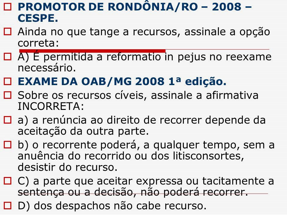PROMOTOR DE RONDÔNIA/RO – 2008 – CESPE. Ainda no que tange a recursos, assinale a opção correta: A) É permitida a reformatio in pejus no reexame neces