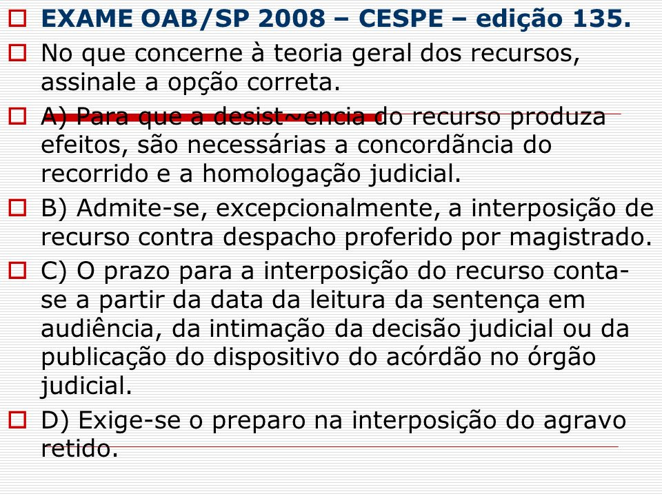 EXAME OAB/SP 2008 – CESPE – edição 135. No que concerne à teoria geral dos recursos, assinale a opção correta. A) Para que a desist~encia do recurso p