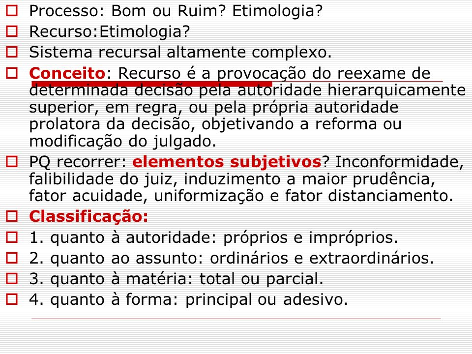 Processo: Bom ou Ruim? Etimologia? Recurso:Etimologia? Sistema recursal altamente complexo. Conceito: Recurso é a provocação do reexame de determinada