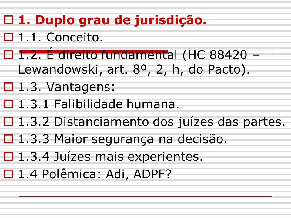 1. Duplo grau de jurisdição. 1.1. Conceito. 1.2. É direito fundamental (HC 88420 – Lewandowski, art. 8º, 2, h, do Pacto). 1.3. Vantagens: 1.3.1 Falibi