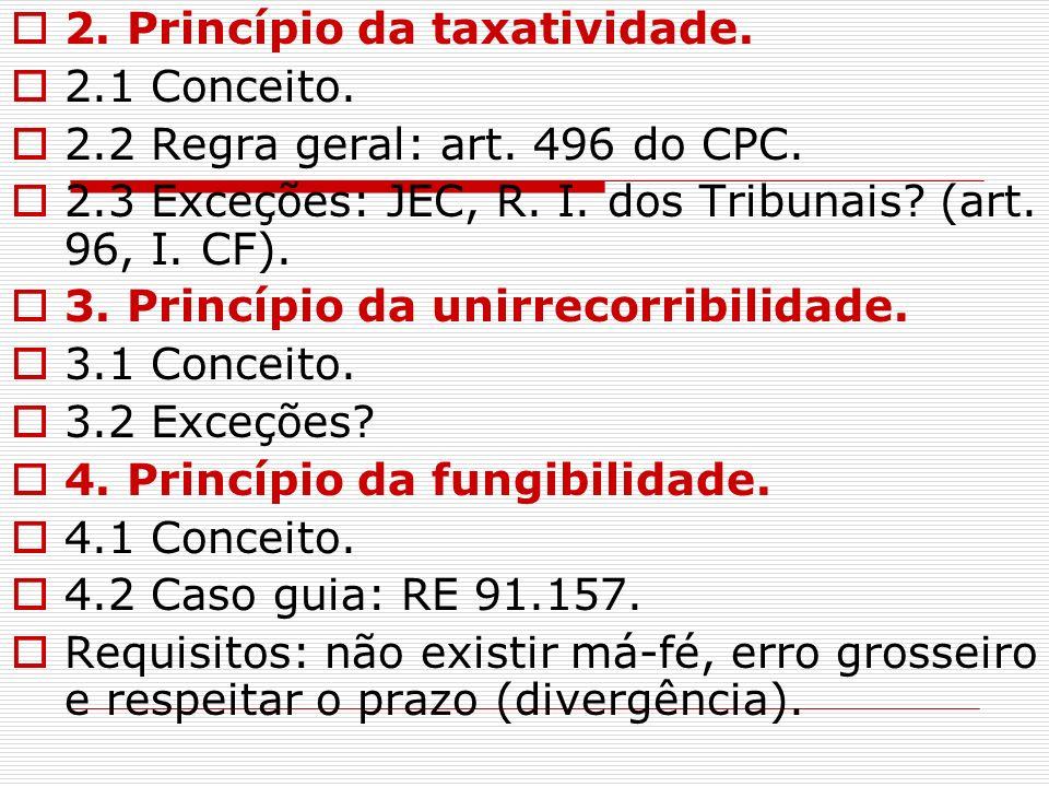 2. Princípio da taxatividade. 2.1 Conceito. 2.2 Regra geral: art. 496 do CPC. 2.3 Exceções: JEC, R. I. dos Tribunais? (art. 96, I. CF). 3. Princípio d