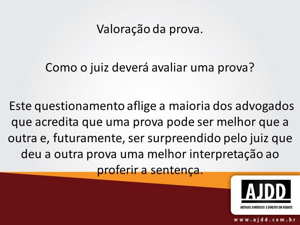 Valoração da prova. Como o juiz deverá avaliar uma prova? Este questionamento aflige a maioria dos advogados que acredita que uma prova pode ser melho