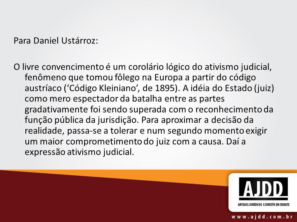 Para Daniel Ustárroz: O livre convencimento é um corolário lógico do ativismo judicial, fenômeno que tomou fôlego na Europa a partir do código austría