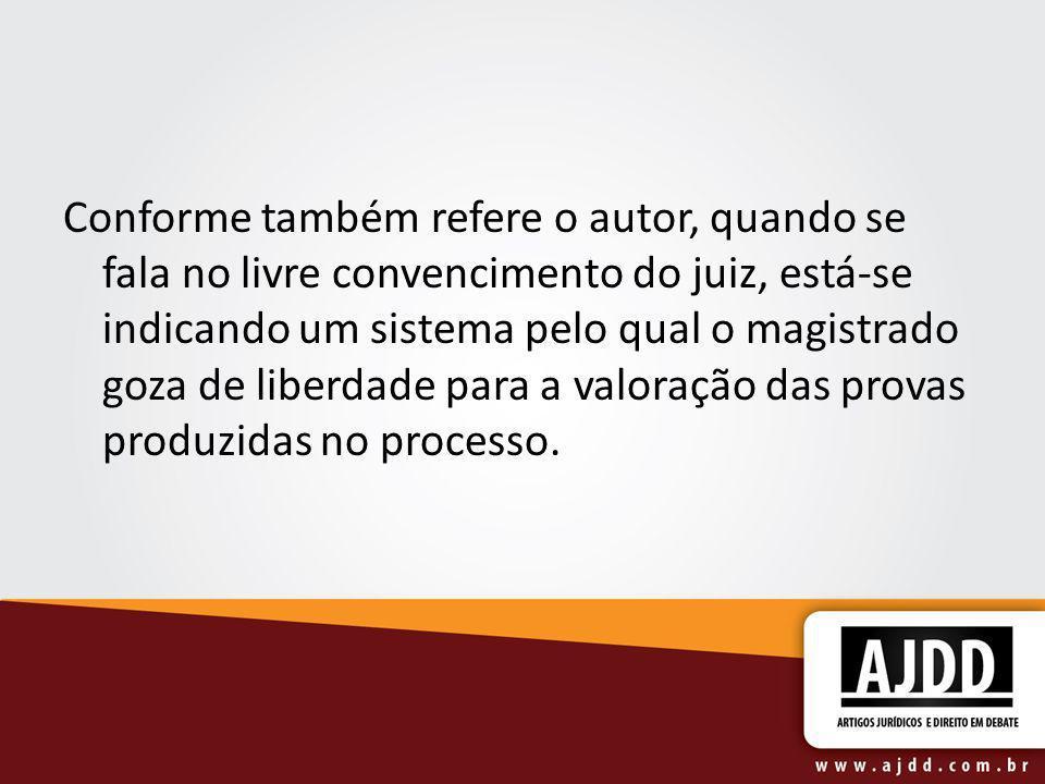 Conforme também refere o autor, quando se fala no livre convencimento do juiz, está-se indicando um sistema pelo qual o magistrado goza de liberdade p