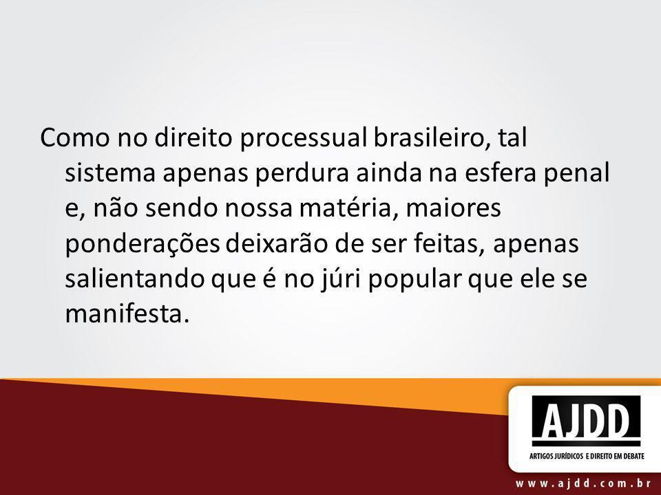 Como no direito processual brasileiro, tal sistema apenas perdura ainda na esfera penal e, não sendo nossa matéria, maiores ponderações deixarão de se